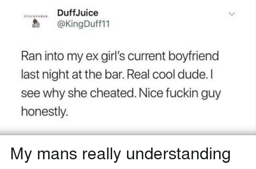 Dude, Girls, and Cool: DuffJuice  @KingDuff11  STACATOBER  Ran into my ex girl's current boyfriend  last night at the bar. Real cool dude. I  see why she cheated. Nice fuckin guy  honestly. My mans really understanding