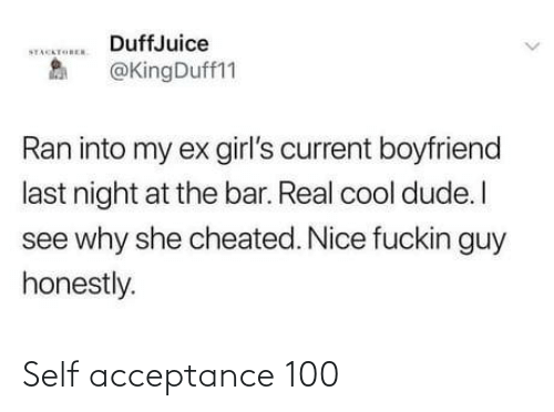 my ex: DuffJuice  STACKTOREN  @KingDuff11  Ran into my ex girl's current boyfriend  last night at the bar. Real cool dude. I  see why she cheated. Nice fuckin guy  honestly. Self acceptance 100
