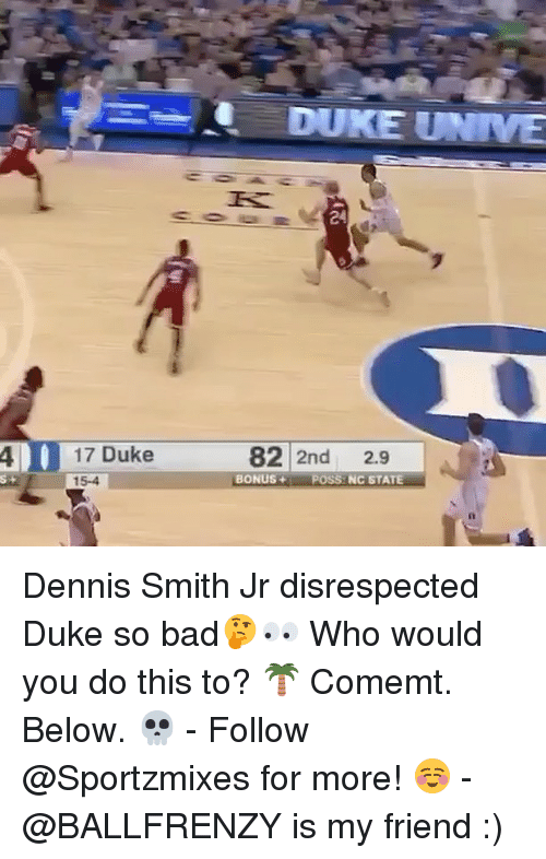 Bad, Memes, and Duke: DUKE UNIVE  24  17 Duke  15-4  82 2nd 2.9  4 |  s-  BONUS+ POSS NC STATE Dennis Smith Jr disrespected Duke so bad🤔👀 Who would you do this to? 🌴 Comemt. Below. 💀 - Follow @Sportzmixes for more! ☺️ - @BALLFRENZY is my friend :)