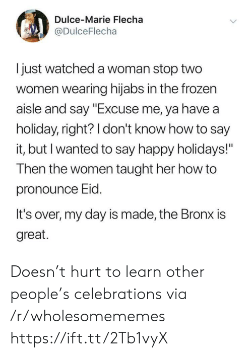 "How To Say: Dulce-Marie Flecha  @DulceFlecha  I just watched a woman stop two  women wearing hijabs in the frozen  aisle and say ""Excuse me, ya have a  holiday, right? 1 don't know how to say  it, but I wanted to say happy holidays!""  Then the women taught her how to  pronounce Eid  It's over, my day is made, the Bronx is  great. Doesn't hurt to learn other people's celebrations via /r/wholesomememes https://ift.tt/2Tb1vyX"