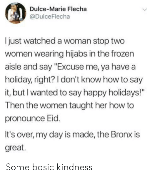 "How To Say: Dulce-Marie Flecha  @DulceFlecha  just watched a woman stop two  women wearing hijabs in the frozen  aisle and say ""Excuse me, ya have a  holiday, right? I don't know how to say  it, but I wanted to say happy holidays!""  Then the women taught her how to  pronounce Eid.  It's over, my day is made, the Bronx is  great. Some basic kindness"