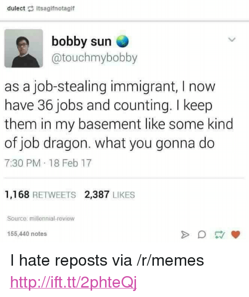 """what you gonna do: dulect itsagifnotagif  bobby surn  @touchmybobby  as a job-stealing immigrant, I now  have 36 jobs and counting. I keep  them in my basement like some kind  of job dragon. what you gonna do  7:30 PM 18 Feb 17  1,168 RETWEETS 2,387 LIKES  Source millennial-review  155,440 notes <p>I hate reposts via /r/memes <a href=""""http://ift.tt/2phteQj"""">http://ift.tt/2phteQj</a></p>"""