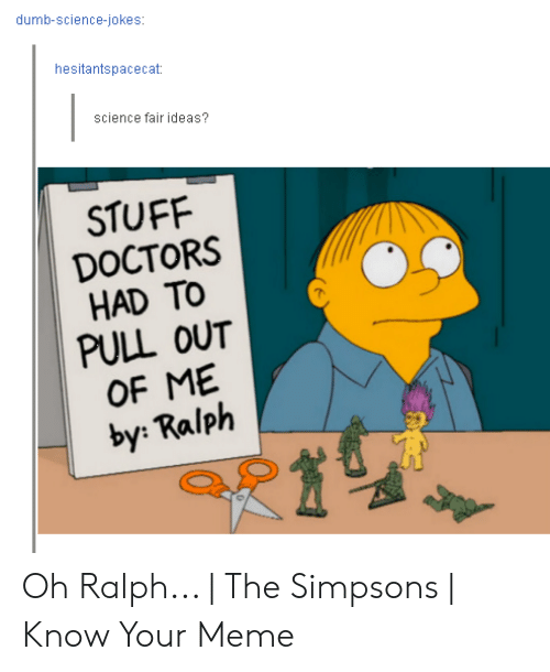 The Simpsons Meme: dumb-science-jokes  hesitantspacecat  science fair ideas?  STUFF  DOCTORS  HAD TO  PULL OUT  OF ME  by: Ralph Oh Ralph...   The Simpsons   Know Your Meme