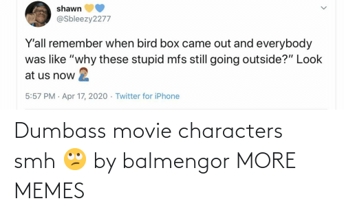 Characters: Dumbass movie characters smh 🙄 by balmengor MORE MEMES