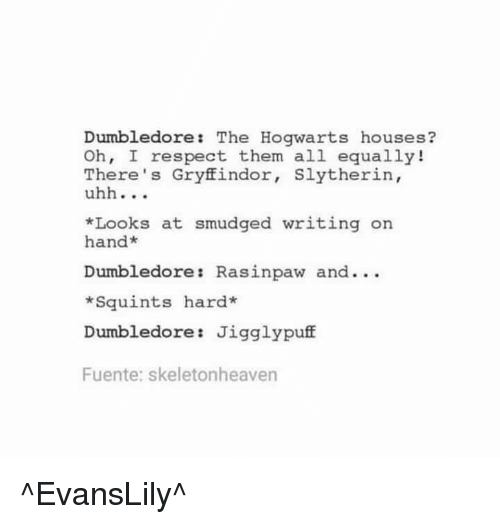 Squinting: Dumbledore: The Hogwarts houses?  Oh, I respect them all equally!  There's Gryffindor  Slytherin,  uhh  *Looks at smudged writing on  hand  Dumbledore Rasinpaw and...  *Squints hard*  Dumbledore Jigglypuff  Fuente: skeletonheaven ^EvansLily^