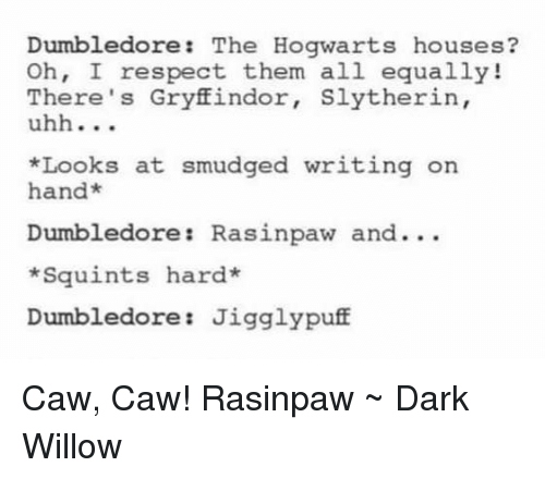 Squinting: Dumbledore  The Hogwarts houses  Oh, I respect them all equally!  There's Gryffindor  Slytherin,  uhh  *Looks at smudged writing on  an  Dumbledore Rasinpaw and...  *Squints hard  Dumbledore Jigglypuff Caw, Caw! Rasinpaw ~ Dark Willow