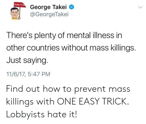 George Takei: Dump Trum  George Takei C  @GeorgeTakei  There's plenty of mental illness in  other countries without mass killings.  Just saying.  11/6/17, 5:47 PM Find out how to prevent mass killings with ONE EASY TRICK. Lobbyists hate it!