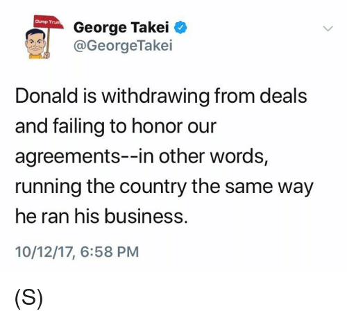 George Takei: Dump Trum  George Takei  @GeorgeTake.  Donald is withdrawing from deals  and failing to honor our  agreements--in other words,  running the country the same way  he ran his business.  10/12/17, 6:58 PM (S)
