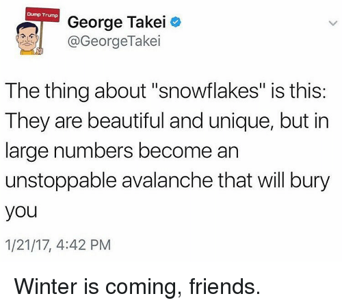 """Memes, George Takei, and 🤖: Dump Trump  George Takei  GeorgeTakei  The thing about """"snowflakes"""" is this:  They are beautiful and unique, but in  large numbers become an  unstoppable avalanche that will bury  you  1/21/17, 4:42 PM Winter is coming, friends."""