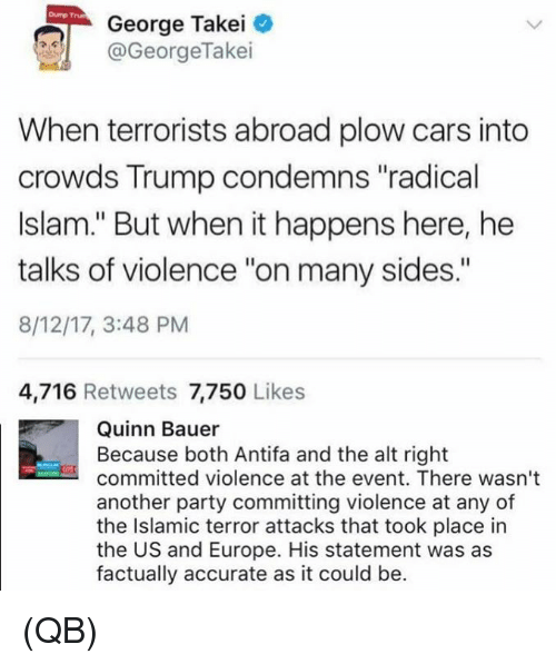 """Cars, Memes, and Party: Dump Trun  George Takei  @GeorgeTakei  When terrorists abroad plow cars into  crowds Trump condemns """"radical  Islam."""" But when it happens here, he  talks of violence """"on many sides.""""  8/12/17, 3:48 PM  4,716 Retweets 7,750 Likes  Quinn Bauer  Because both Antifa and the alt right  committed violence at the event. There wasn't  another party committing violence at any of  the Islamic terror attacks that took place in  the US and Europe. His statement was as  factually accurate as it could be. (QB)"""