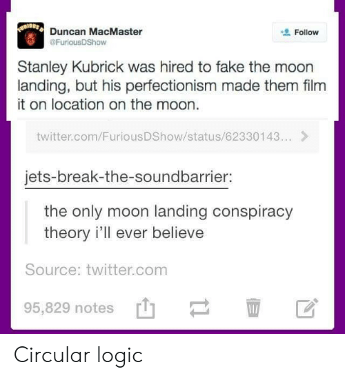 Conspiracy Theory: Duncan MacMaster  @FuriousDShow  Follow  Stanley Kubrick was hired to fake the moon  landing, but his perfectionism made them film  it on location on the moon.  twitter.com/FuriousDShow/status/62330143...>  jets-break-the-soundbarrier:  the only moon landing conspiracy  theory i'll ever believe  Source: twitter.com  95,829 notes Circular logic