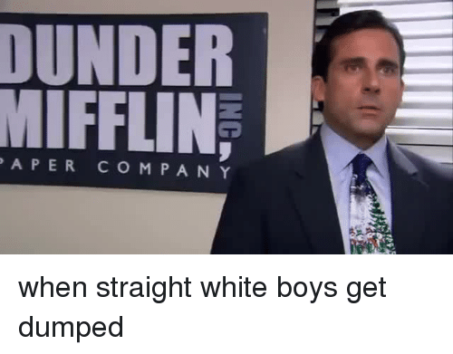 White, Boys, and Dunder Mifflin: DUNDER  MIFFLIN  APER CO MPANY when straight white boys get dumped