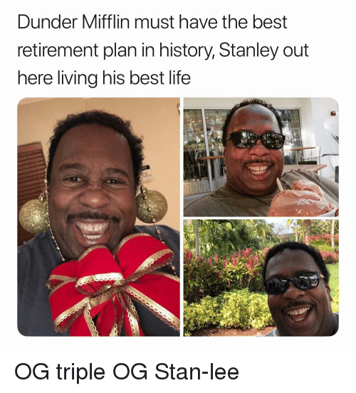 Life, Stan, and Stan Lee: Dunder Mifflin must have the best  retirement plan in history, Stanley out  here living his best life OG triple OG Stan-lee