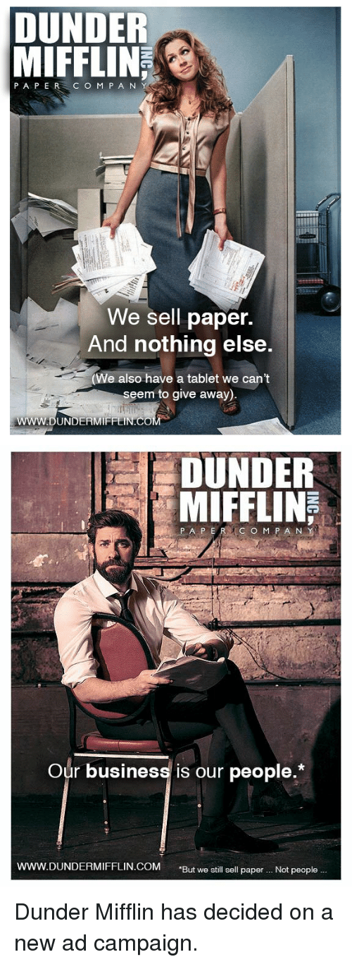"Tablet, The Office, and Business: DUNDER  MIFFLIN  PAPER C O M P A N  We sell paper.  And nothing else.  e also have a tablet we cant  seem to give away)   DUNDER  MIFFLIN  Our business is our people.*  ERMIFFLIN.COM ""But we still sell paper.. Not people. Dunder Mifflin has decided on a new ad campaign."