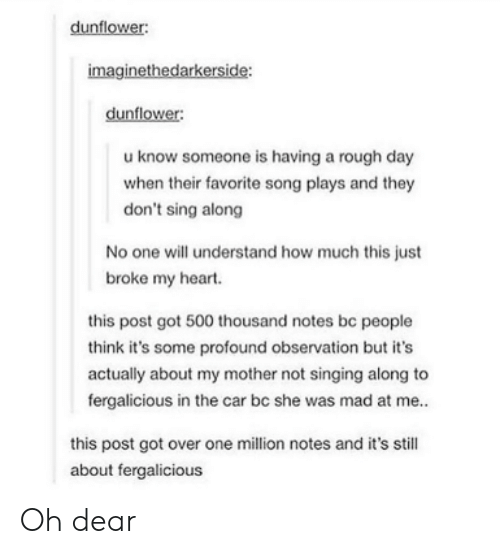 profound: dunflower:  imaginethedarkerside:  dunflower:  u know someone is having a rough day  when their favorite song plays and they  don't sing along  No one will understand how much this just  broke my heart.  this post got 500 thousand notes be people  think it's some profound observation but it's  actually about my mother not singing along to  fergalicious in the car bc she was mad at me..  this post got over one million notes and it's still  about fergalicious Oh dear