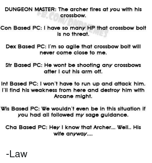 Sage: DUNGEON MASTER: The archer fires at you with his  crossbow.  Con Based PC:I have so many HP that crossbow bolt  is no threat.  Dex Based PC: l'm so agile that crossbow bolt will  never come close to me.  Str Based PC: He wont be shooting any crossbows  after I cut his arm off.  Int Based PC: I won't have to run up and attack him.  I'Il find his weakness from here and destroy him with  Arcane might.  Wis Based PC: We wouldn't even be in this situation if  you had all followed my sage guidance.  Cha Based PC: Hey I know that Archer.. Well. His  wife anyway.. -Law