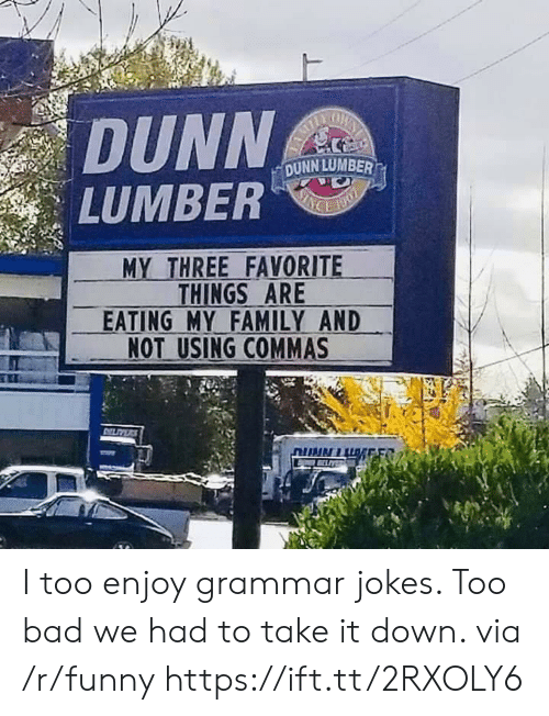"Grammar Jokes: DUNN  LUMBER""  DUNN LUMBER  MY THREE FAVORITE  THINGS ARE  EATING MY FAMILY AND  NOT USING COMMAS I too enjoy grammar jokes. Too bad we had to take it down. via /r/funny https://ift.tt/2RXOLY6"