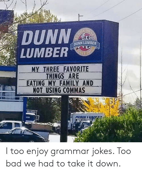 "Commas: DUNN  LUMBER""  DUNN LUMBER  MY THREE FAVORITE  THINGS ARE  EATING MY FAMILY AND  NOT USING COMMAS I too enjoy grammar jokes. Too bad we had to take it down."