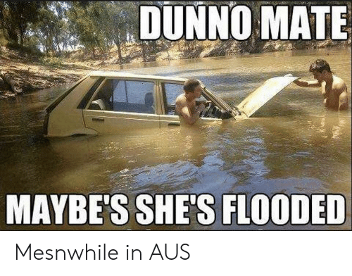 Dunno: DUNNO MATE  MAYBE'S SHE'S FLOODED Mesnwhile in AUS