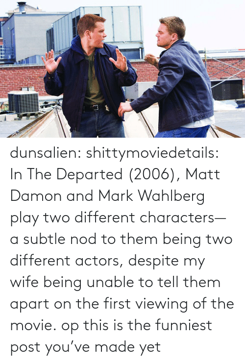 Matt Damon, Target, and Tumblr: dunsalien:  shittymoviedetails: In The Departed (2006), Matt Damon and Mark Wahlberg play two different characters— a subtle nod to them being two different actors, despite my wife being unable to tell them apart on the first viewing of the movie. op this is the funniest post you've made yet