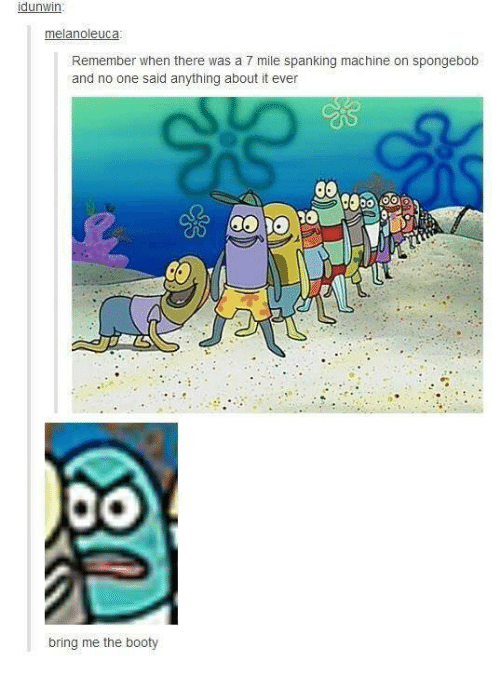 Booty, SpongeBob, and The Booty: dunwin  melanoleuca  Remember when there was a 7 mile spanking machine on spongebob  and no one said anything about it ever  0O  bring me the booty