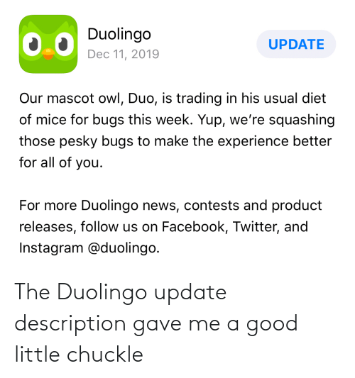 on facebook: Duolingo  UPDATE  Dec 11, 2019  Our mascot owl, Duo, is trading in his usual diet  of mice for bugs this week. Yup, we're squashing  those pesky bugs to make the experience better  for all of you.  For more Duolingo news, contests and product  releases, follow us on Facebook, Twitter, and  Instagram @duolingo. The Duolingo update description gave me a good little chuckle