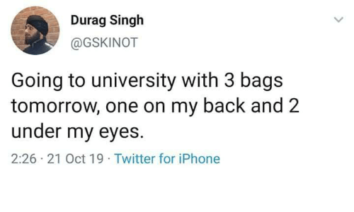 bags: Durag Singh  @GSKINOT  Going to university with 3 bags  tomorrow, one on my back and 2  under my eyes  2:26 21 Oct 19 Twitter for iPhone