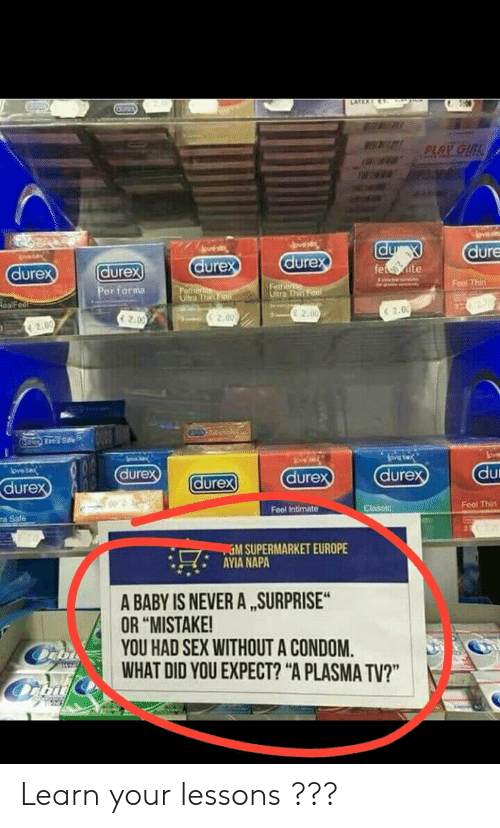 "Condom, Sex, and Europe: dure  dure  dure  dure  urex  Feal Thit  er forma  e 2.00  E 2.00  E 2.0  C 2.00  dure  dure  dure  dure  ure  Feel Thirn  Feel Intimate  ra Safe  %M SUPERMARKET EUROPE  AYIA NAPA  -' H,'  A BABY IS NEVER A ,SURPRISE  OR ""MISTAKE!  YOU HAD SEX WITHOUT A CONDOM.  WHAT DID YOU EXPECT? ""A PLASMA TV?"" Learn your lessons ???"