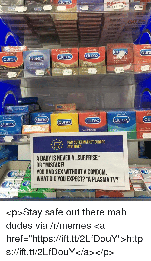"""Condom, Memes, and Sex: durex  dure  dure  ure  dure  dure  vayFeel Thin  Per forma  Fet  Ultra Thin  RealFee  Ultra Thin  e 2.00  2.00  2.00  E 2.00  Extra Sate  ove sex  dure  ove sex  lova  lovos  dure  durex  dure  dure  こう  ra Safe  Feel Intimate  Classic  Feel Thin  7,  P&M SUPERMARKET EUROPE  AYIA NAPA  A BABY IS NEVER A , SURPRISE  OR """"MISTAKE  YOU HAD SEX WITHOUT A CONDOM.  WHAT DID YOU EXPECT? """"A PLASMA TV?"""" <p>Stay safe out there mah dudes via /r/memes <a href=""""https://ift.tt/2LfDouY"""">https://ift.tt/2LfDouY</a></p>"""