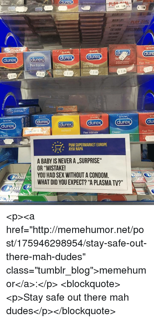 """Stay Safe Out There: durex  dure  dure  ure  dure  dure  vayFeel Thin  Per forma  Fet  Ultra Thin  RealFee  Ultra Thin  e 2.00  2.00  2.00  E 2.00  Extra Sate  ove sex  dure  ove sex  lova  lovos  dure  durex  dure  dure  こう  ra Safe  Feel Intimate  Classic  Feel Thin  7,  P&M SUPERMARKET EUROPE  AYIA NAPA  A BABY IS NEVER A , SURPRISE  OR """"MISTAKE  YOU HAD SEX WITHOUT A CONDOM.  WHAT DID YOU EXPECT? """"A PLASMA TV?"""" <p><a href=""""http://memehumor.net/post/175946298954/stay-safe-out-there-mah-dudes"""" class=""""tumblr_blog"""">memehumor</a>:</p>  <blockquote><p>Stay safe out there mah dudes</p></blockquote>"""