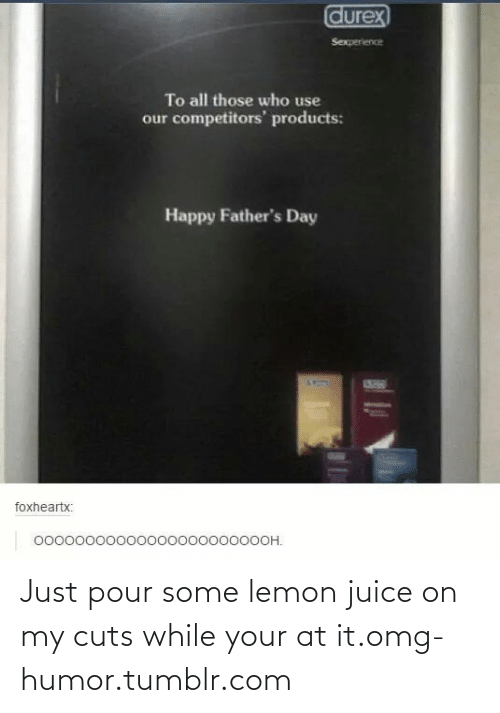Fathers Day, Juice, and Omg: durex  Sexperience  To all those who use  our competitors' products:  Happy Father's Day  SUED  foxheartx:  0000000000000000000000OH. Just pour some lemon juice on my cuts while your at it.omg-humor.tumblr.com