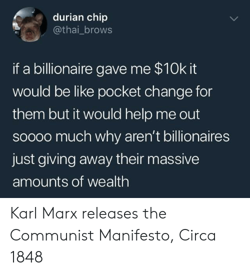 Brows: durian chip  @thai_brows  if a billionaire gave me $10k it  would be like pocket change for  them but it would help me out  soooo much why aren't billionaires  just giving away their massive  amounts of wealth Karl Marx releases the Communist Manifesto, Circa 1848