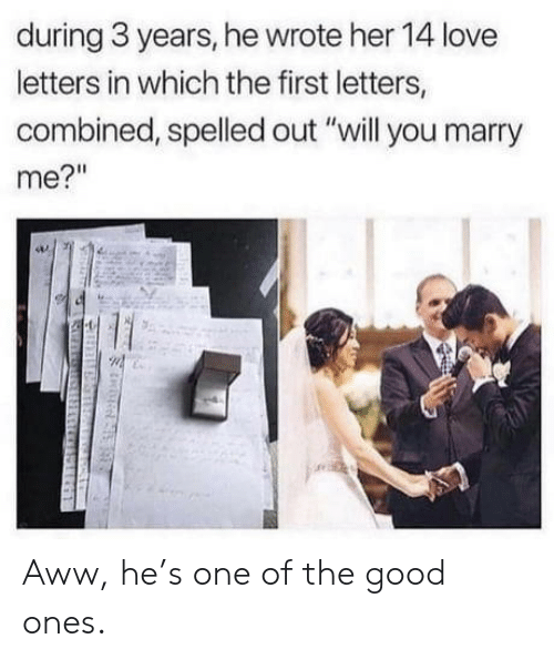 """Aww, Love, and Good: during 3 years, he wrote her 14 love  letters in which the first letters,  combined, spelled out """"will you marry  me?"""" Aww, he's one of the good ones."""