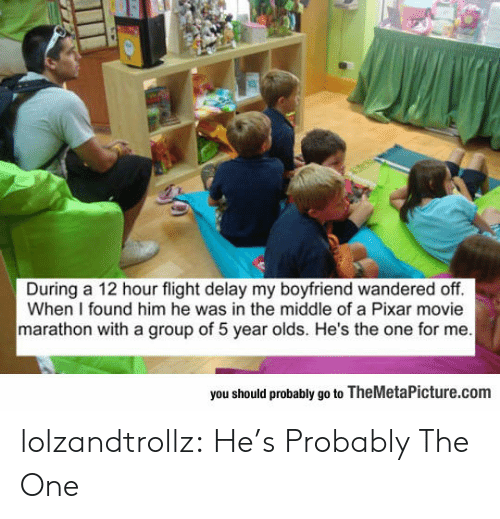 Pixar, Tumblr, and Blog: During a 12 hour flight delay my boyfriend wandered off.  When I found him he was in the middle of a Pixar movie  marathon with a group of 5 year olds. He's the one for me  you should probably go to TheMetaPicture.com lolzandtrollz:  He's Probably The One