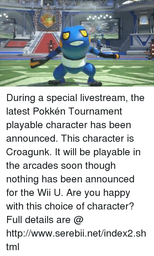 serebii: During a special livestream, the latest Pokkén Tournament playable character has been announced. This character is Croagunk. It will be playable in the arcades soon though nothing has been announced for the Wii U. Are you happy with this choice of character? Full details are @ http://www.serebii.net/index2.shtml