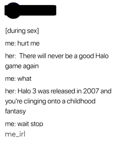 Never Be: [during sex]  me: hurt me  her: There will never be a good Halo  game again  me: what  her: Halo 3 was released in 2007 and  you're clinging onto a childhood  fantasy  me: wait stop me_irl