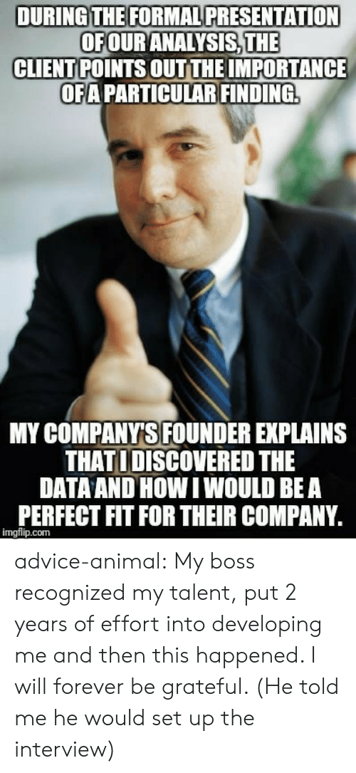 Advice, Tumblr, and Animal: DURING THE FORMAL PRESENTATION  OFOUR ANALYSİSTHE  CLIENT POINTS OUT THE IMPORTANCE  OFA PARTICULAR FINDING  MY COMPANYS FOUNDER EXPLAINS  THAT I DISCOVERED THE  DATAAND HOW I WOULD BEA  PERFECT FIT FOR THEIR COMPANY  imgflip.com advice-animal:  My boss recognized my talent, put 2 years of effort into developing me and then this happened. I will forever be grateful. (He told me he would set up the interview)