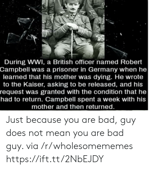 Bad, Germany, and Kaiser: During WWI, a British officer named Robert  Campbell was a prisoner in Germany when he  learned that his mother was dying. He wrote  to the Kaiser, asking to be released, and his  request was granted with the condition that he  had to return. Campbell spent a week with his  mother and then returned. Just because you are bad, guy does not mean you are bad guy. via /r/wholesomememes https://ift.tt/2NbEJDY