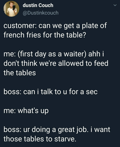 Couch, French, and Sec: dustin Couch  @Dustinkcouch  customer: can we get a plate of  french fries for the table?  me: (first day as a waiter) ahh i  don't think we're allowed to feed  the tables  boss: can i talk to u for a sec  me: what's up  boss: ur doing a great job. i want  those tables to starve.