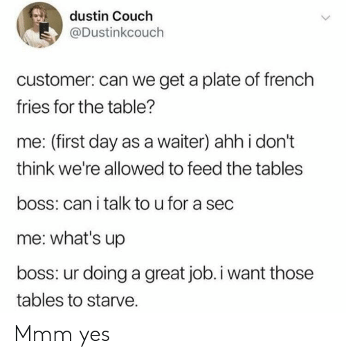 first: dustin Couch  @Dustinkcouch  customer: can we get a plate of french  fries for the table?  me: (first day as a waiter) ahh i don't  think we're allowed to feed the tables  boss: can i talk to u for a sec  me: what's up  boss: ur doing a great job.i want those  tables to starve. Mmm yes