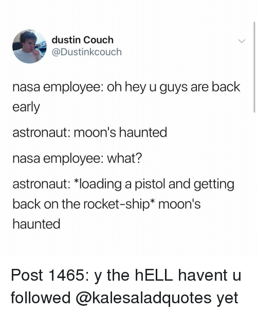 Memes, Nasa, and Couch: dustin Couch  @Dustinkcouch  nasa employee: oh hey u guys are back  early  astronaut: moon's haunted  nasa employee: what?  astronaut: *loading a pistol and getting  back on the rocket-ship* moon's  haunted Post 1465: y the hELL havent u followed @kalesaladquotes yet