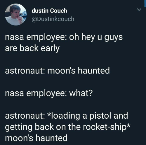 Nasa, Couch, and Back: dustin Couch  @Dustinkcouch  nasa employee: oh hey u guys  are back early  astronaut: moon's haunted  nasa employee: what?  astronaut: *loading a pistol and  getting back on the rocket-ship*  moon's haunted