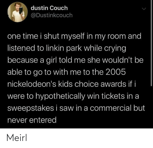 my room: dustin Couch  @Dustinkcouch  one time i shut myself in my room and  listened to linkin park while crying  because a girl told me she wouldn't be  able to go to with me to the 2005  nickelodeon's kids choice awards if i  were to hypothetically win tickets in a  sweepstakes i saw in a commercial but  never entered Meirl