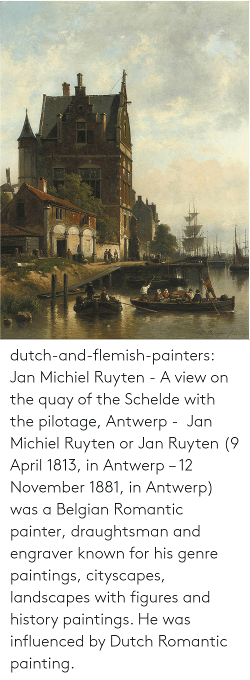 April: dutch-and-flemish-painters: Jan Michiel Ruyten - A view on the quay of the Schelde with the pilotage, Antwerp -  Jan Michiel Ruyten or Jan Ruyten (9 April 1813, in Antwerp – 12 November 1881, in Antwerp) was a Belgian Romantic painter, draughtsman and engraver known for his genre paintings, cityscapes, landscapes with figures and history paintings. He was influenced by Dutch Romantic painting.