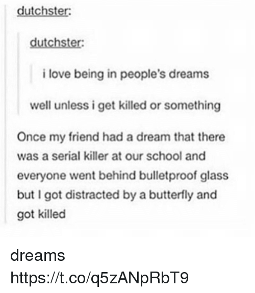 glassing: dutchster:  i love being in people's dreams  well unless i get killed or something  Once my friend had a dream that there  was a serial killer at our school and  everyone went behind bulletproof glass  but I got distracted by a butterfly and  got killed dreams https://t.co/q5zANpRbT9