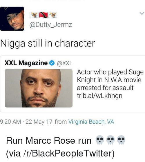 virginia beach: @Dutty_Jermz  Nigga stil in character  XXL Magazine@XXL  Actor who played Suge  Knight in N.W.A movie  arrested for assault  trib.al/wLkhngn  9:20 AM 22 May 17 from Virginia Beach, VA <p>Run Marcc Rose run 💀💀💀 (via /r/BlackPeopleTwitter)</p>