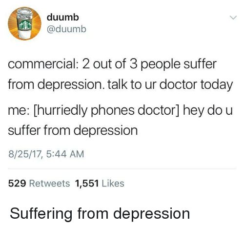 Doctor, Depression, and Today: duumb  @duumb  commercial: 2 out of 3 people suffer  from depression. talk to ur doctor today  me: [hurriedly phones doctor] hey do u  suffer from depression  8/25/17, 5:44 AM  529 Retweets 1,551 Likes Suffering from depression