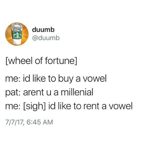 millenial: duumb  @duumb  [wheel of fortunel]  me: id like to buy a vowel  pat: arent u a millenial  me: [sigh] id like to rent a vowel  7/7/17, 6:45 AM