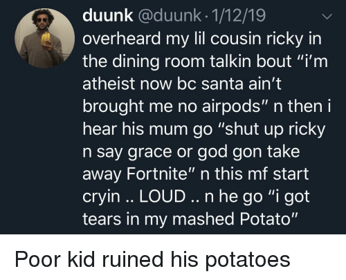 """God, Shut Up, and Potato: duunk @duunk.1/12/19  overheard my lil cousin ricky in  the dining room talkin bout """"i'm  atheist now bc Santa ain't  brought me no airpods"""" n then i  hear his mum go """"shut up ricky  n say grace or god gon take  away Fortnite"""" n this mf start  cryin .. LOUD.. n he go """"i got  tears in my mashed Potato"""" Poor kid ruined his potatoes"""