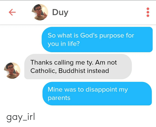 Life, Parents, and What Is: Duy  So what is God's purpose for  you in life?  Thanks calling me ty. Am not  Catholic, Buddhist instead  Mine was to disappoint my  parents gay_irl